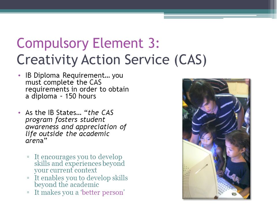Compulsory Element 3: Creativity Action Service (CAS) IB Diploma Requirement… you must complete the CAS requirements in order to obtain a diploma – 15