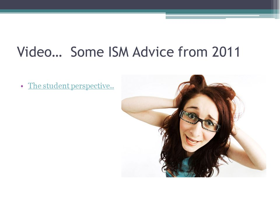 Video… Some ISM Advice from 2011 The student perspective..