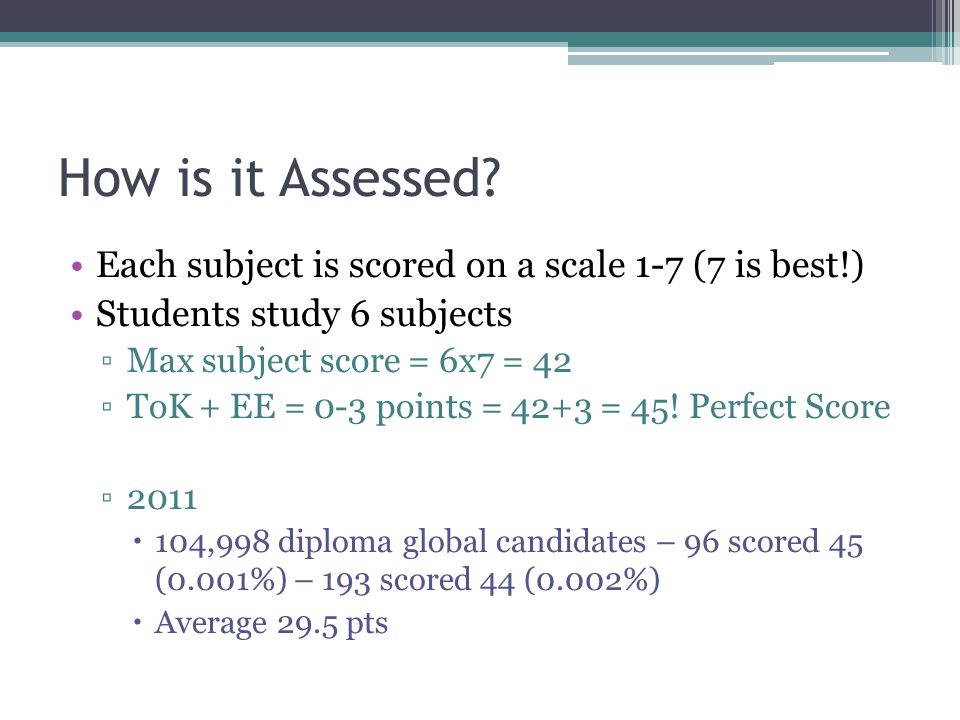 How is it Assessed? Each subject is scored on a scale 1-7 (7 is best!) Students study 6 subjects ▫Max subject score = 6x7 = 42 ▫ToK + EE = 0-3 points