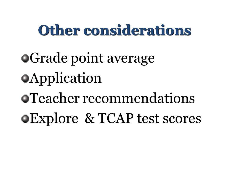 Other considerations Grade point average Application Teacher recommendations Explore & TCAP test scores