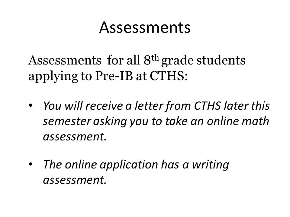 Assessments Assessments for all 8 th grade students applying to Pre-IB at CTHS: You will receive a letter from CTHS later this semester asking you to
