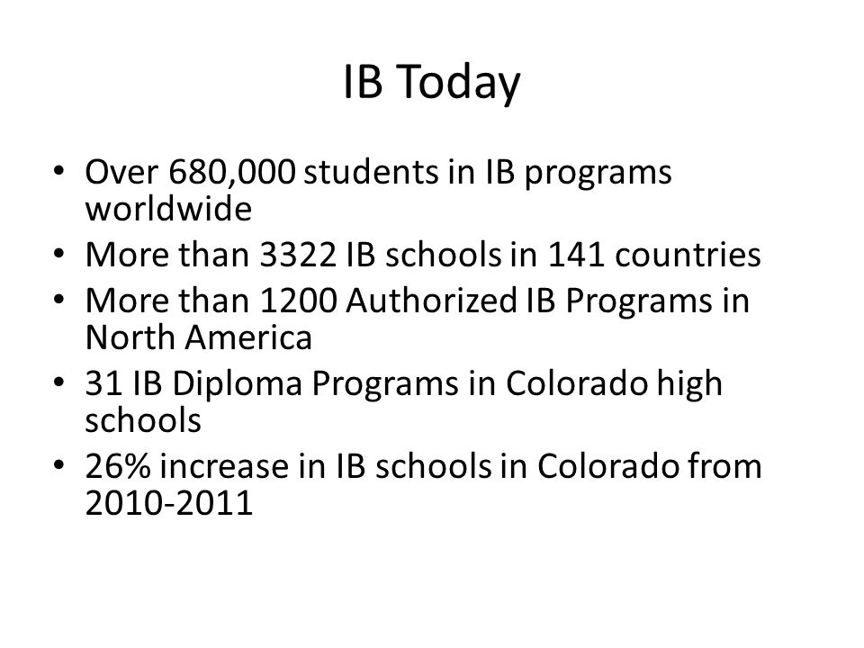 IB Today Over 680,000 students in IB programs worldwide More than 3322 IB schools in 141 countries More than 1200 Authorized IB Programs in North Amer