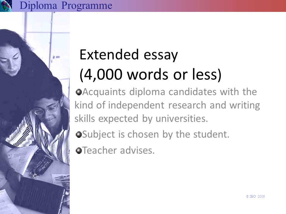 Extended essay ( 4,000 words or less ) Acquaints diploma candidates with the kind of independent research and writing skills expected by universities.