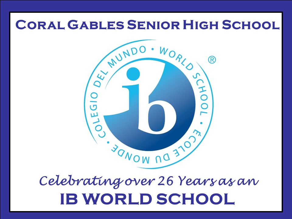 Coral Gables Senior High School Celebrating over 26 Years as an IB WORLD SCHOOL