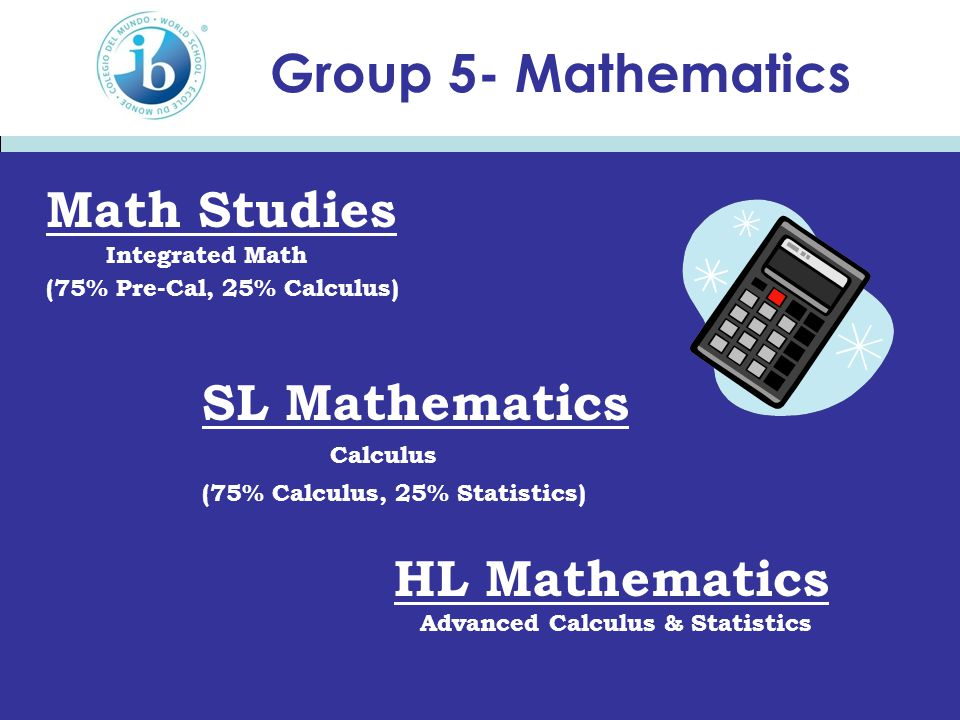 Group 5- Mathematics Math Studies Integrated Math (75% Pre-Cal, 25% Calculus) SL Mathematics Calculus (75% Calculus, 25% Statistics) HL Mathematics Ad