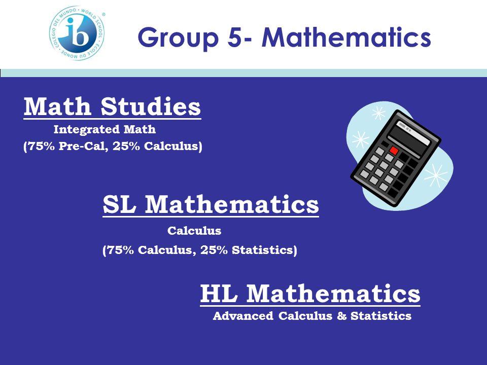 Group 5- Mathematics Math Studies Integrated Math (75% Pre-Cal, 25% Calculus) SL Mathematics Calculus (75% Calculus, 25% Statistics) HL Mathematics Advanced Calculus & Statistics