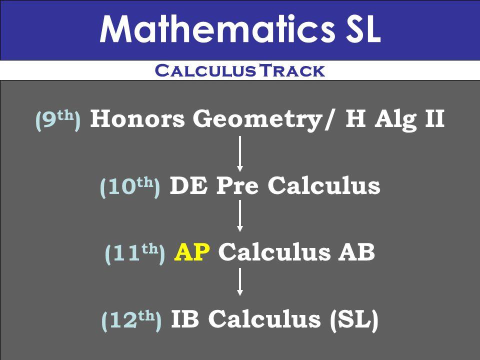 Mathematics SL (9 th ) Honors Geometry/ H Alg II (10 th ) DE Pre Calculus (11 th ) AP Calculus AB (12 th ) IB Calculus (SL) Calculus Track