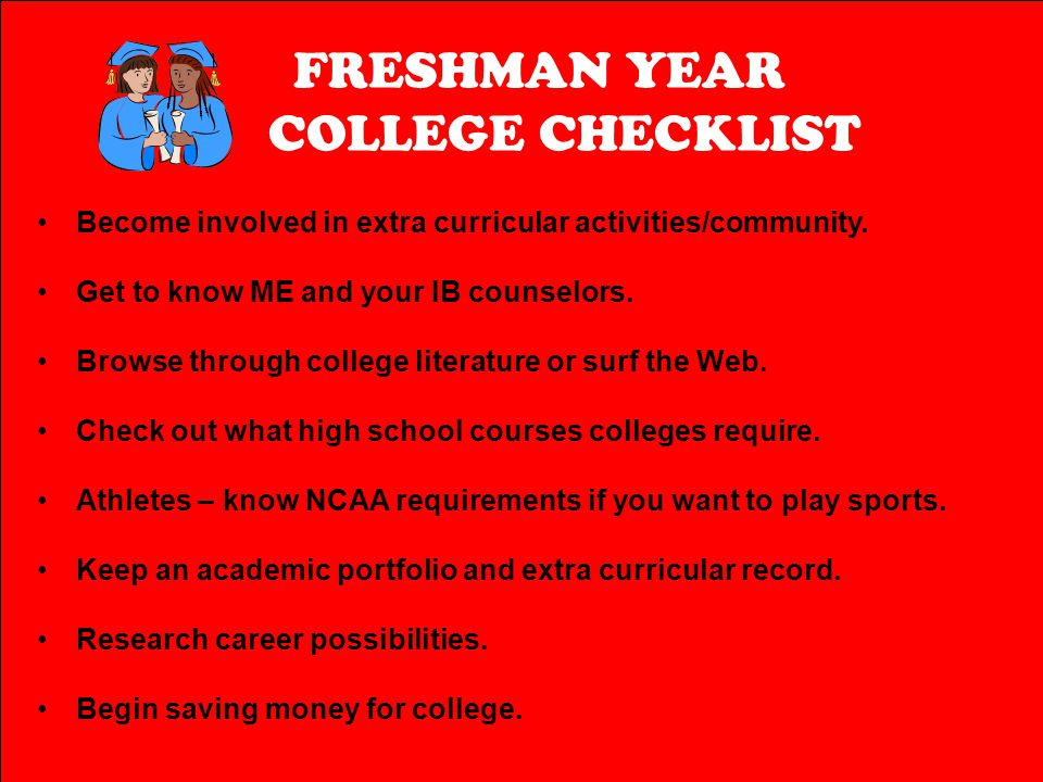 FRESHMAN YEAR COLLEGE CHECKLIST Become involved in extra curricular activities/community. Get to know ME and your IB counselors. Browse through colleg
