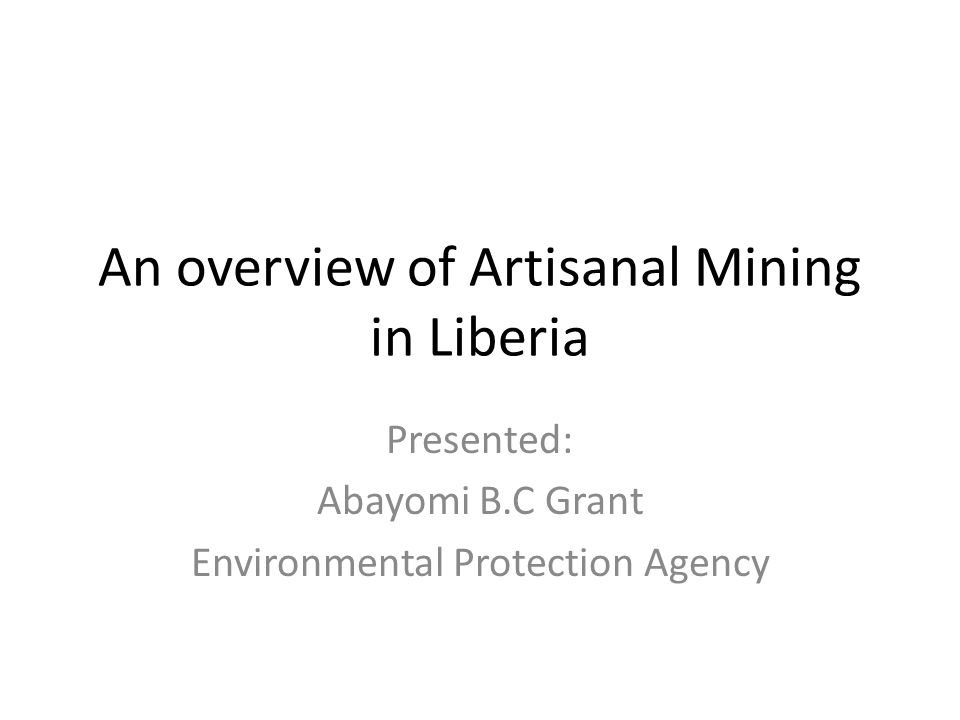 An overview of Artisanal Mining in Liberia Presented: Abayomi B.C Grant Environmental Protection Agency