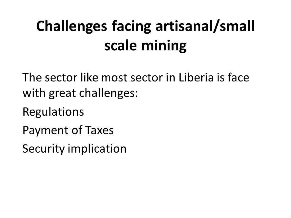 Challenges facing artisanal/small scale mining The sector like most sector in Liberia is face with great challenges: Regulations Payment of Taxes Secu