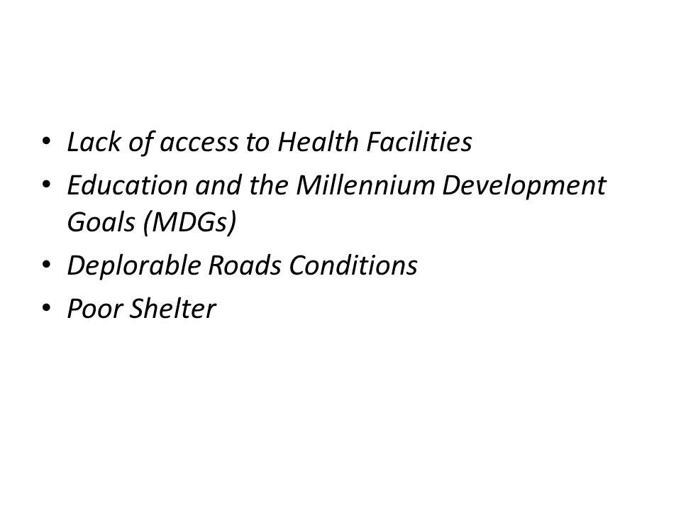 Lack of access to Health Facilities Education and the Millennium Development Goals (MDGs) Deplorable Roads Conditions Poor Shelter