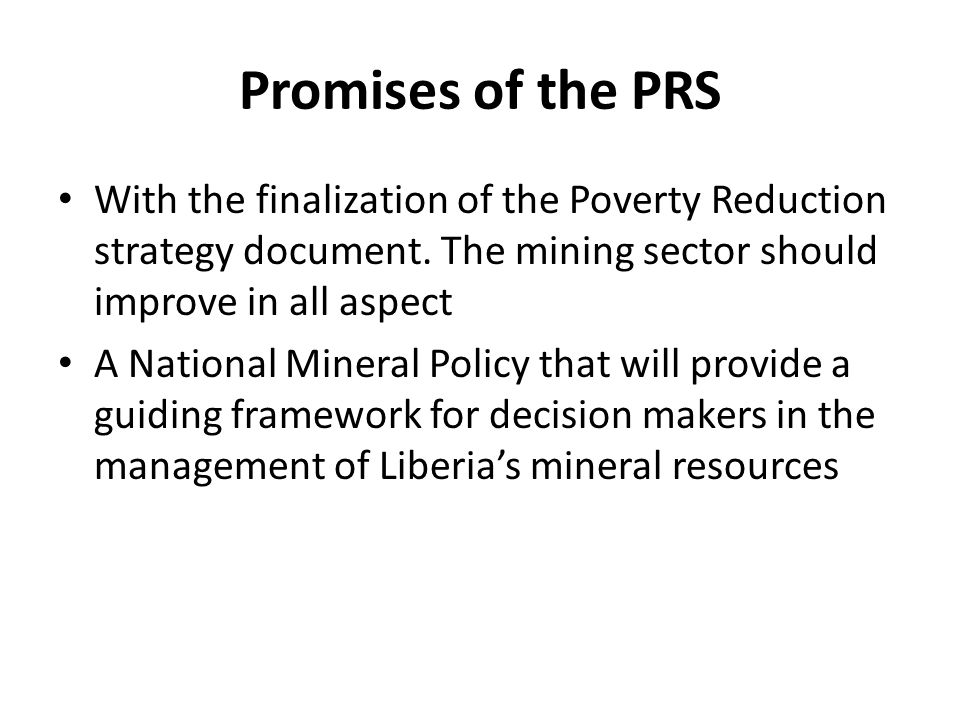 Promises of the PRS With the finalization of the Poverty Reduction strategy document. The mining sector should improve in all aspect A National Minera