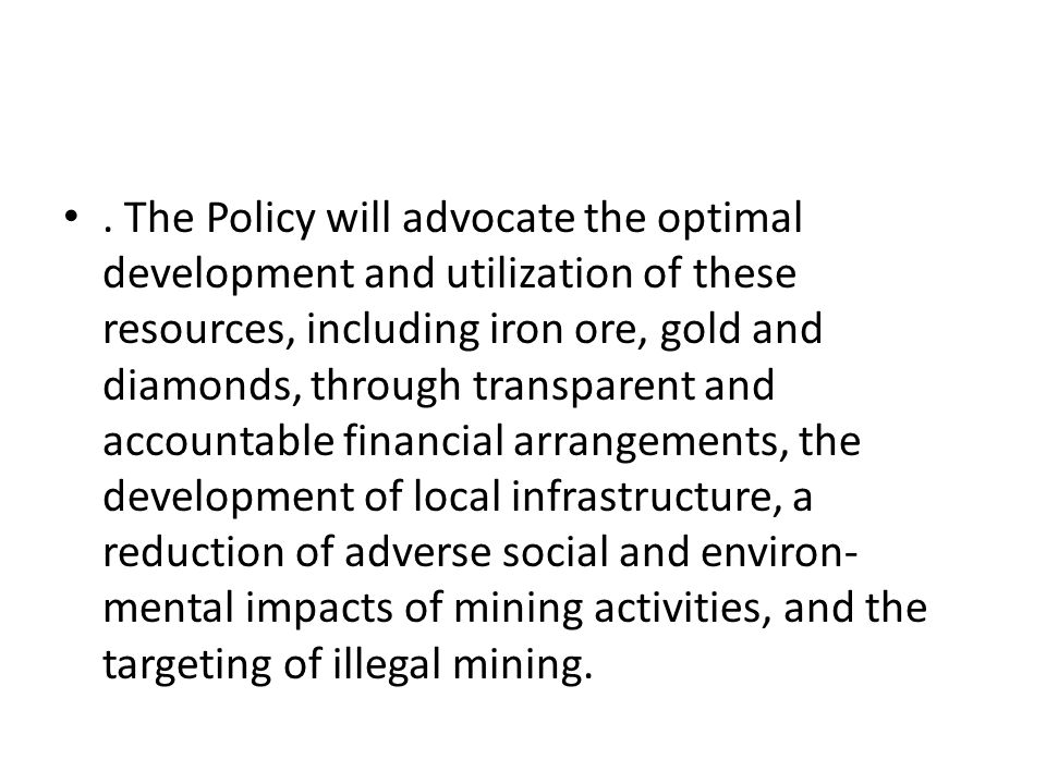 . The Policy will advocate the optimal development and utilization of these resources, including iron ore, gold and diamonds, through transparent and
