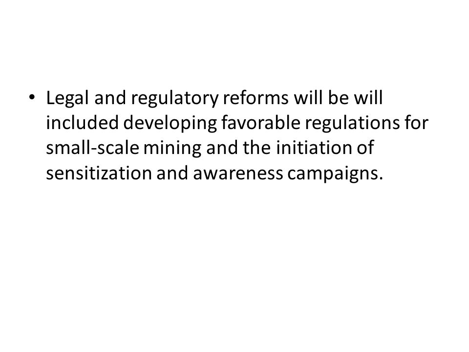 Legal and regulatory reforms will be will included developing favorable regulations for small-scale mining and the initiation of sensitization and awa