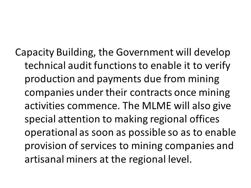 Capacity Building, the Government will develop technical audit functions to enable it to verify production and payments due from mining companies unde