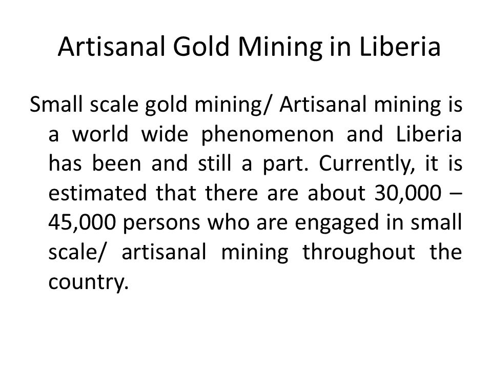 Artisanal Gold Mining in Liberia Small scale gold mining/ Artisanal mining is a world wide phenomenon and Liberia has been and still a part. Currently
