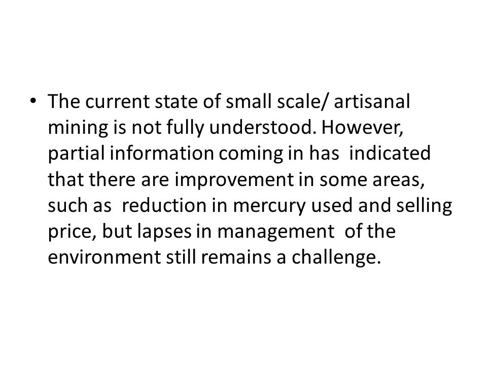 The current state of small scale/ artisanal mining is not fully understood. However, partial information coming in has indicated that there are improv