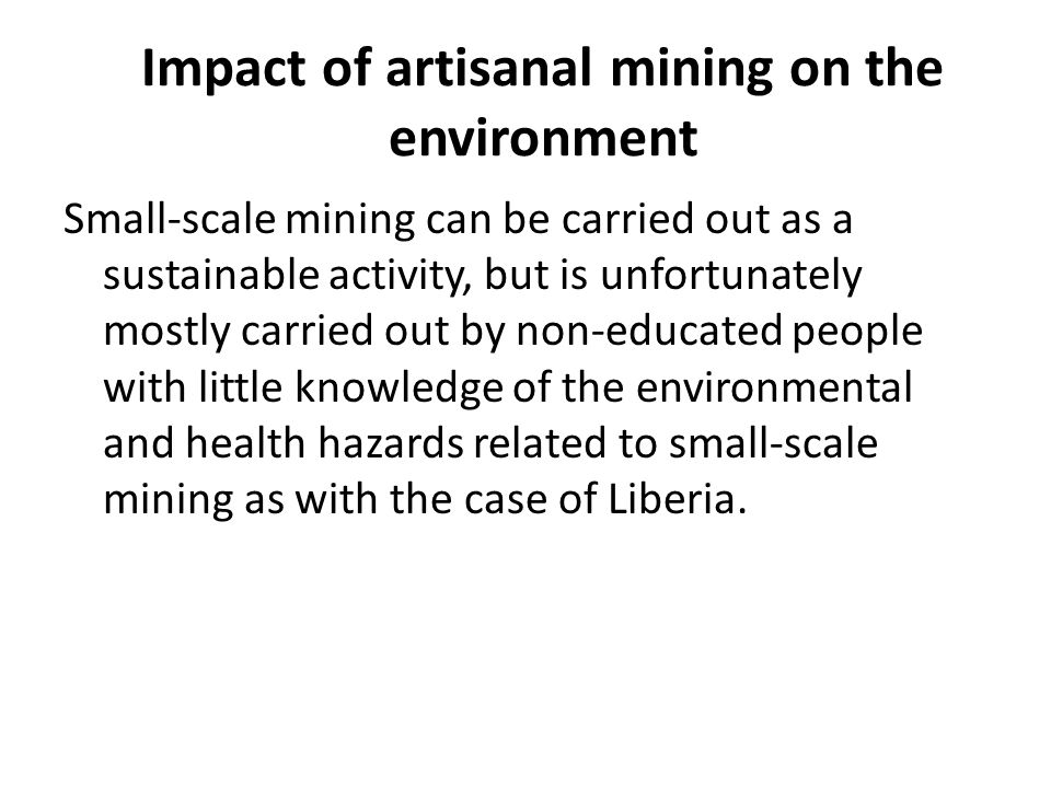 Impact of artisanal mining on the environment Small-scale mining can be carried out as a sustainable activity, but is unfortunately mostly carried out