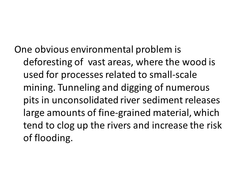 One obvious environmental problem is deforesting of vast areas, where the wood is used for processes related to small-scale mining. Tunneling and digg