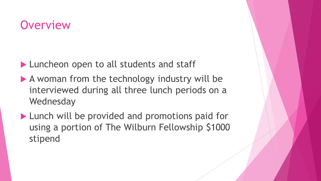 Overview  Luncheon open to all students and staff  A woman from the technology industry will be interviewed during all three lunch periods on a Wednesday  Lunch will be provided and promotions paid for using a portion of The Wilburn Fellowship $1000 stipend