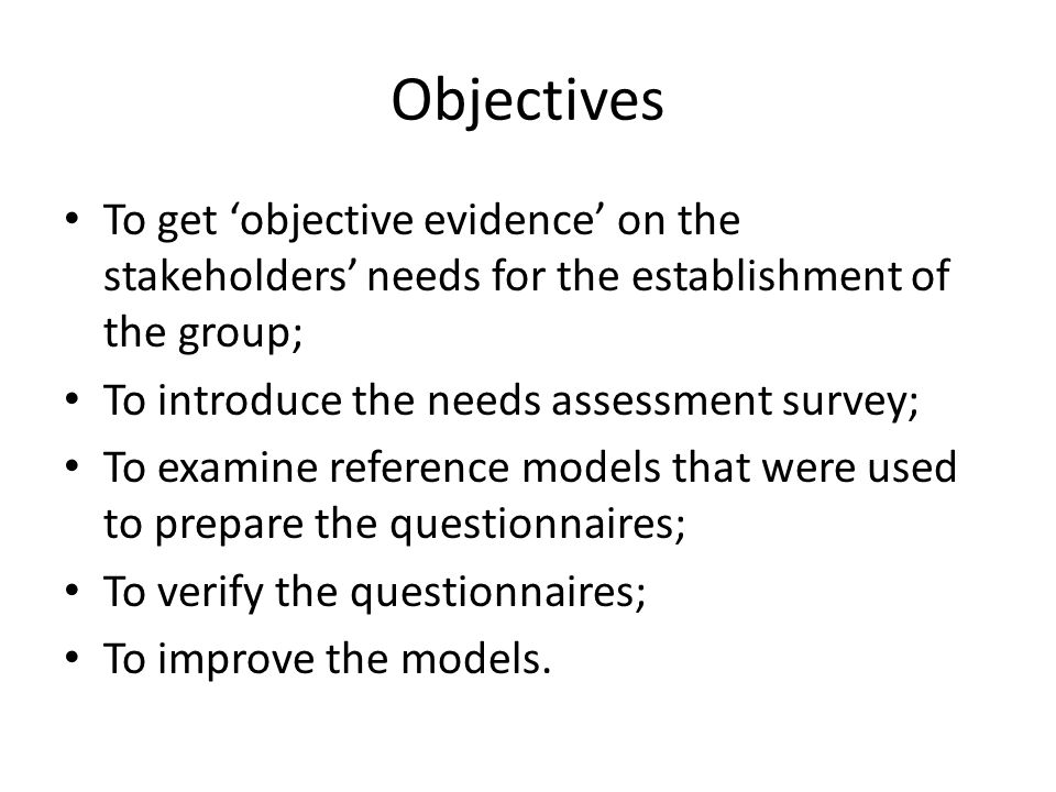 Objectives To get 'objective evidence' on the stakeholders' needs for the establishment of the group; To introduce the needs assessment survey; To examine reference models that were used to prepare the questionnaires; To verify the questionnaires; To improve the models.