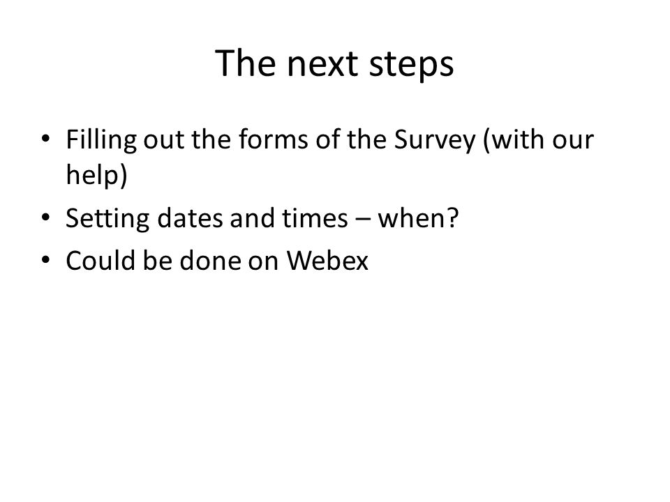 The next steps Filling out the forms of the Survey (with our help) Setting dates and times – when? Could be done on Webex