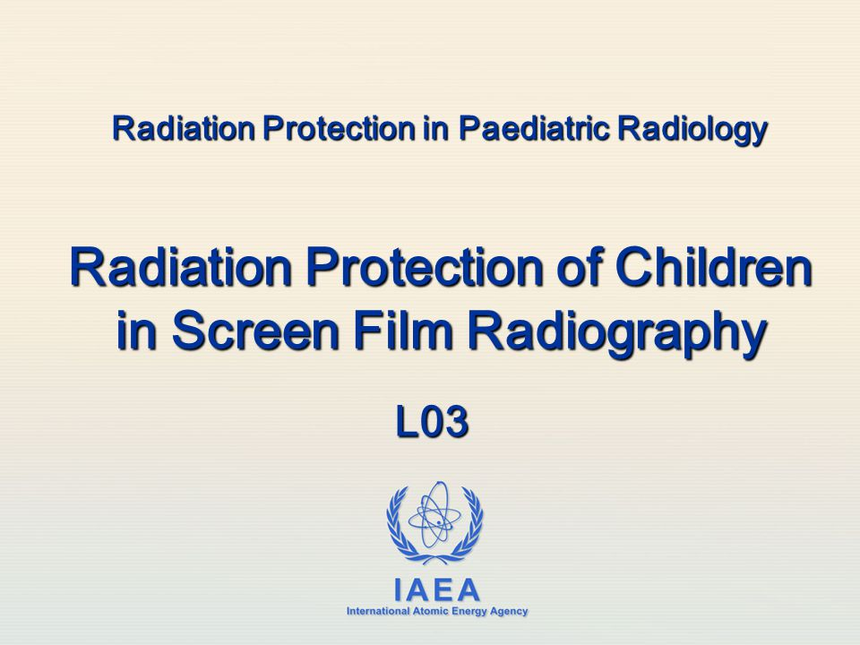 IAEA International Atomic Energy Agency Radiation Protection in Paediatric Radiology Radiation Protection of Children in Screen Film Radiography L03