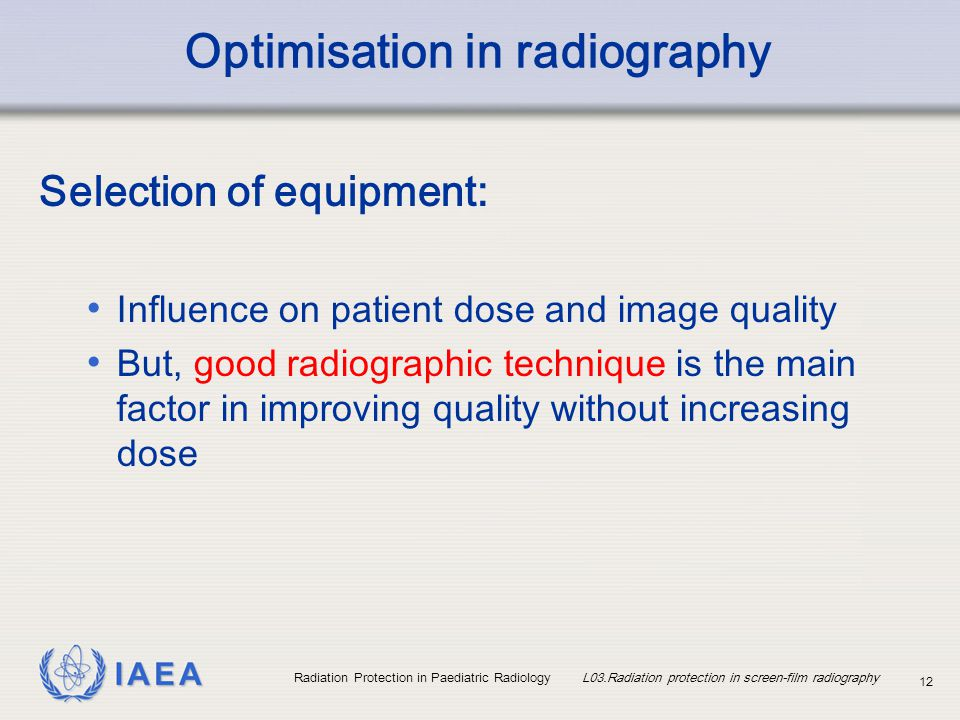 IAEA Radiation Protection in Paediatric Radiology L03.Radiation protection in screen-film radiography 12 Optimisation in radiography Selection of equi