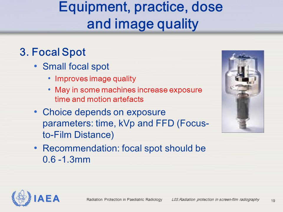 IAEA Radiation Protection in Paediatric Radiology L03.Radiation protection in screen-film radiography 19 Equipment, practice, dose and image quality 3