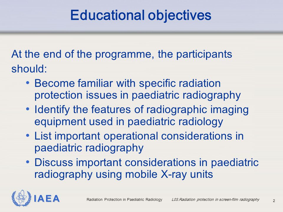IAEA Radiation Protection in Paediatric Radiology L03.Radiation protection in screen-film radiography 13 Practical optimisation measures in radiography (I) Have a standard type and number of projections for specific indications Views in addition to standard should only be performed on a case-by-case basis Use manual technique selection pending equipment developments on small patients or body parts Where practical use a long (or the recommended) Focus-to-Film Distance