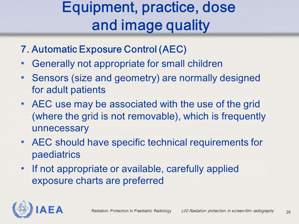 IAEA Radiation Protection in Paediatric Radiology L03.Radiation protection in screen-film radiography 26 Equipment, practice, dose and image quality 7