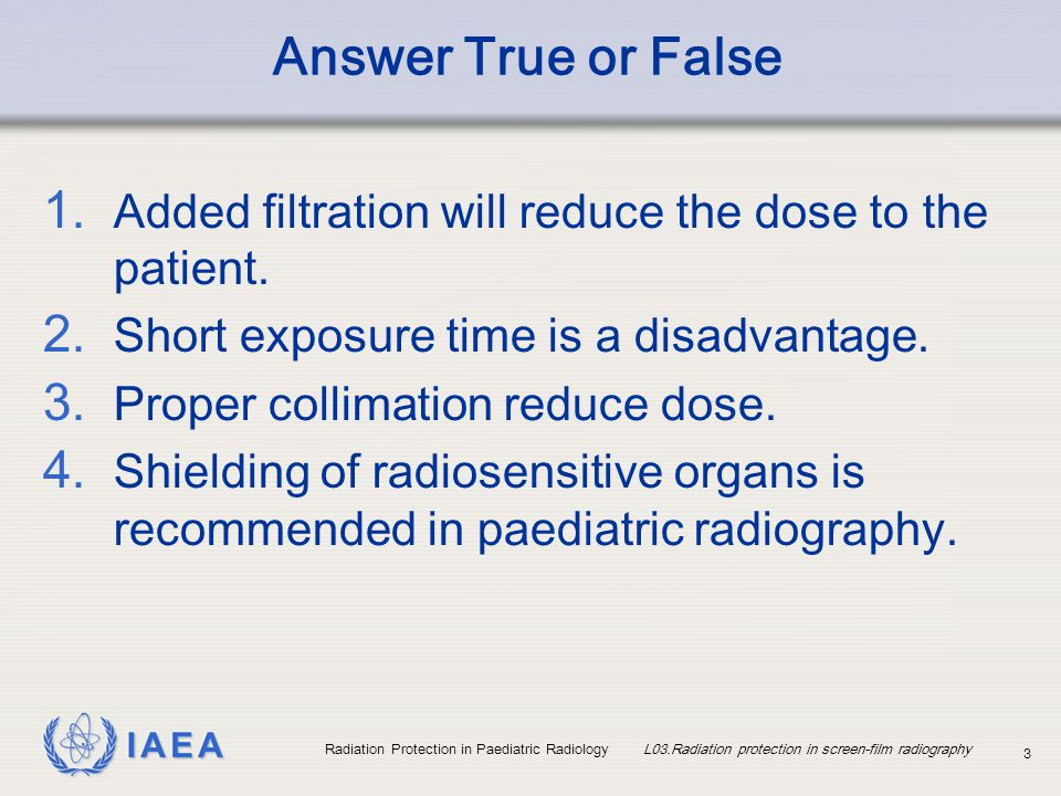 IAEA Radiation Protection in Paediatric Radiology L03.Radiation protection in screen-film radiography 4 Contents Justification in radiography Practical optimisation in paediatric radiography Equipment related Radiographic technique related Important consideration for mobile radiography Image quality and patient dose