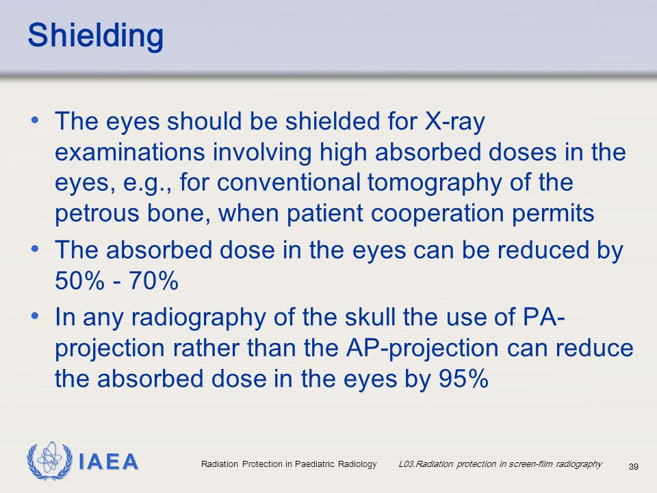 IAEA Radiation Protection in Paediatric Radiology L03.Radiation protection in screen-film radiography 3939 Shielding The eyes should be shielded for X