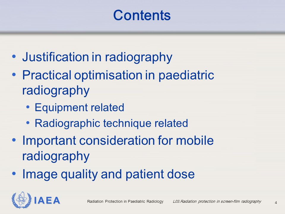 IAEA Radiation Protection in Paediatric Radiology L03.Radiation protection in screen-film radiography 4 Contents Justification in radiography Practica