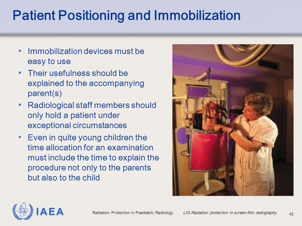 IAEA Radiation Protection in Paediatric Radiology L03.Radiation protection in screen-film radiography 42 Patient Positioning and Immobilization Immobi