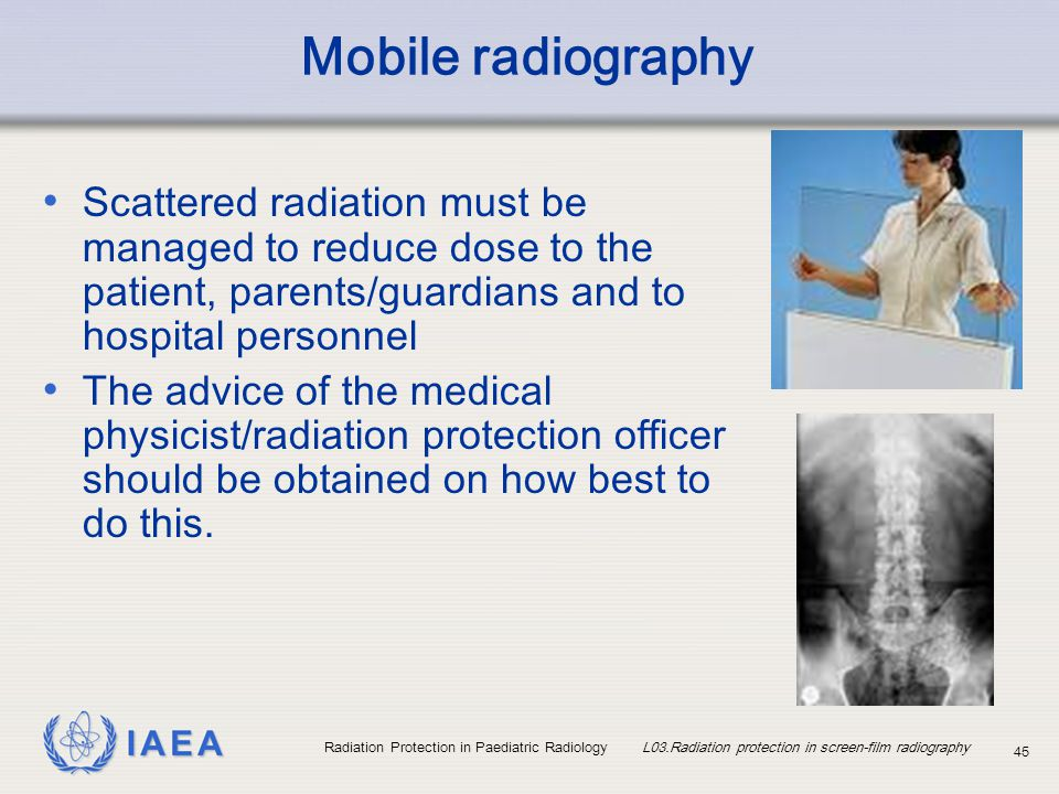IAEA Radiation Protection in Paediatric Radiology L03.Radiation protection in screen-film radiography 45 Mobile radiography Scattered radiation must b