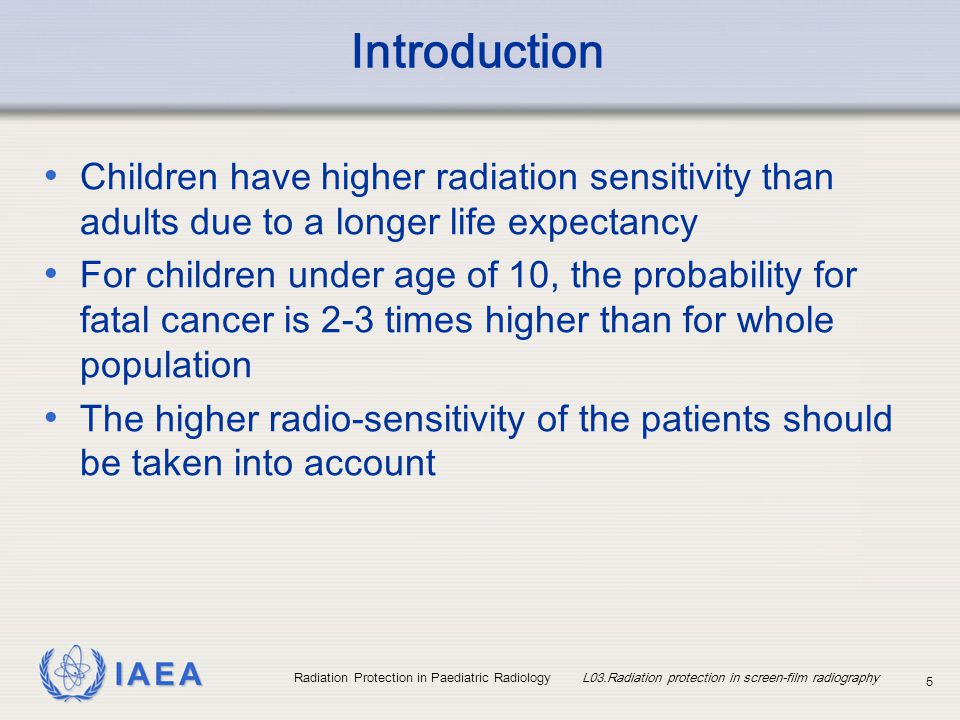 IAEA Radiation Protection in Paediatric Radiology L03.Radiation protection in screen-film radiography 6 Introduction Radiologists and radiographers should be specifically trained for paediatrics A paediatric radiological procedure should be individually planned and projections should be limited to what is absolutely necessary for a diagnosis