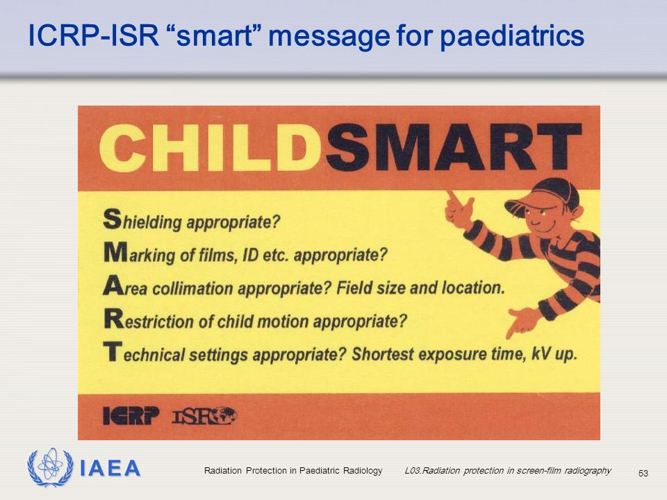 """IAEA Radiation Protection in Paediatric Radiology L03.Radiation protection in screen-film radiography 53 ICRP-ISR """"smart"""" message for paediatrics"""