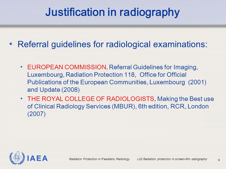 IAEA Radiation Protection in Paediatric Radiology L03.Radiation protection in screen-film radiography 10 Examples of radiography examinations not routinely indicated Skull radiograph in a child with epilepsy Skull radiograph in a child with headaches Sinus radiograph in a child, under 5 years, suspected of having sinusitis Cervical spine radiograph in a child with torticollis without trauma Radiographs of the opposite side for comparison in limb injury