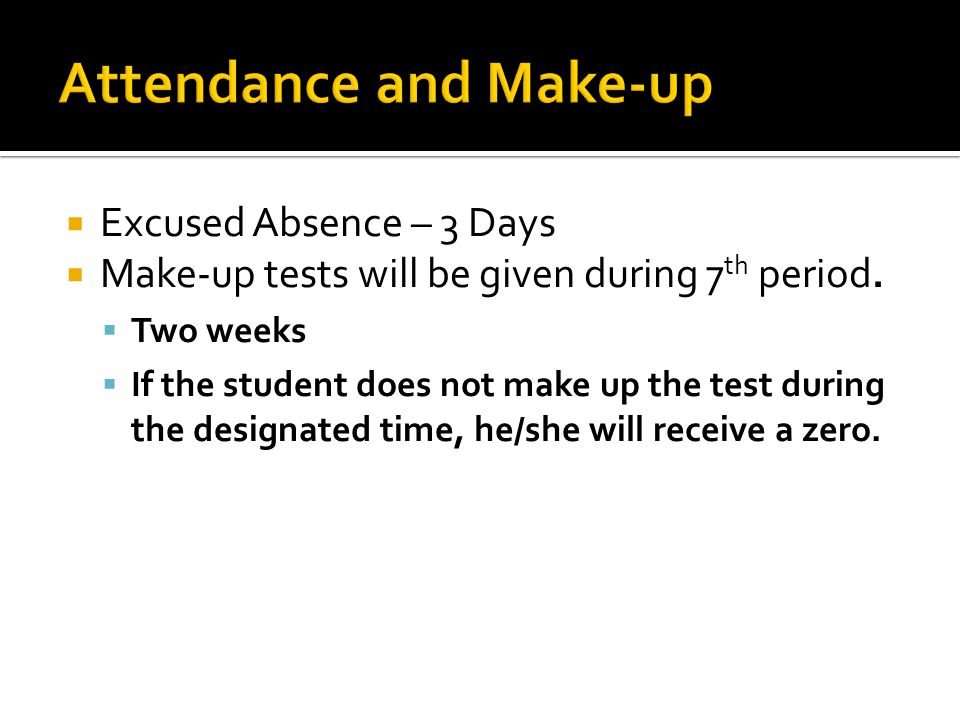  Excused Absence – 3 Days  Make-up tests will be given during 7 th period.  Two weeks  If the student does not make up the test during the designa