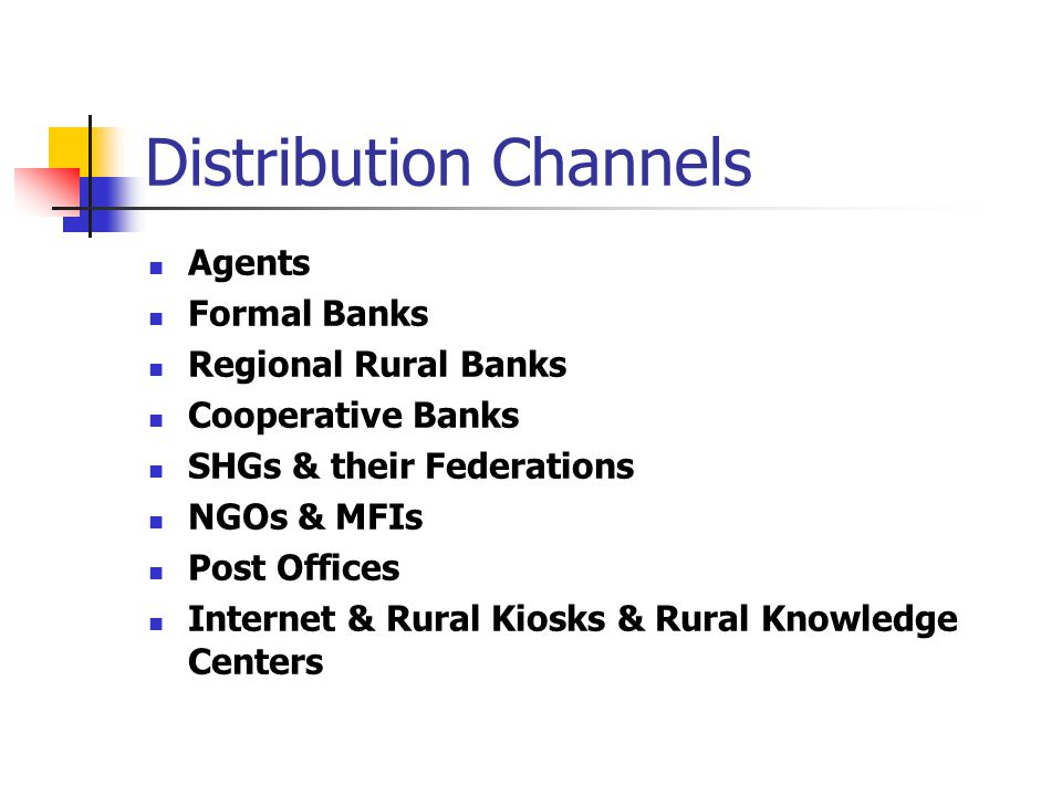 Distribution Channels Agents Formal Banks Regional Rural Banks Cooperative Banks SHGs & their Federations NGOs & MFIs Post Offices Internet & Rural Kiosks & Rural Knowledge Centers