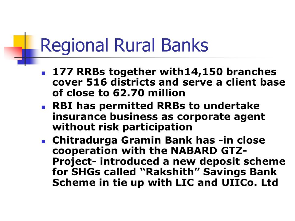 Regional Rural Banks 177 RRBs together with14,150 branches cover 516 districts and serve a client base of close to 62.70 million RBI has permitted RRBs to undertake insurance business as corporate agent without risk participation Chitradurga Gramin Bank has -in close cooperation with the NABARD GTZ- Project- introduced a new deposit scheme for SHGs called Rakshith Savings Bank Scheme in tie up with LIC and UIICo.