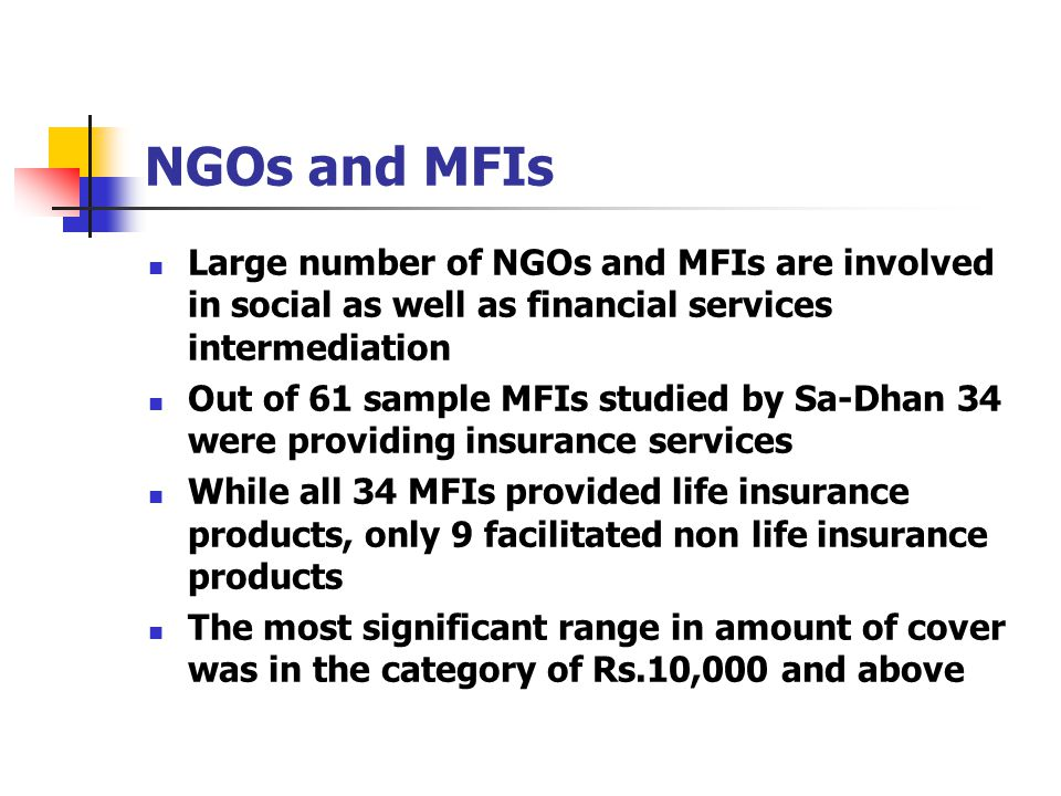 NGOs and MFIs Large number of NGOs and MFIs are involved in social as well as financial services intermediation Out of 61 sample MFIs studied by Sa-Dhan 34 were providing insurance services While all 34 MFIs provided life insurance products, only 9 facilitated non life insurance products The most significant range in amount of cover was in the category of Rs.10,000 and above