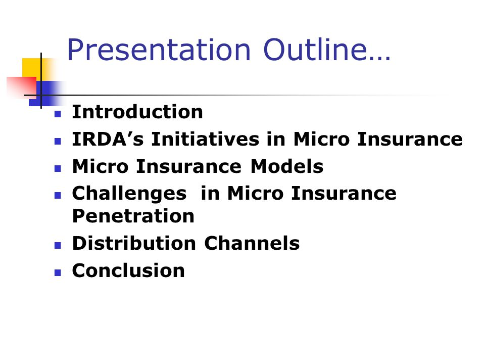 IRDA's Initiatives… Definition of micro insurance Introduce the concept of micro insurance product and micro insurance agent Recognition of wide network of intermediaries in rural and social sectors Offer alternative strategic entry points for intermediaries