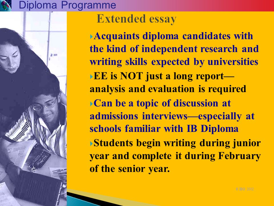 Extended essay  Acquaints diploma candidates with the kind of independent research and writing skills expected by universities  EE is NOT just a lon