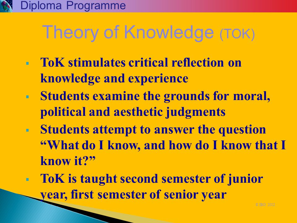  ToK stimulates critical reflection on knowledge and experience  Students examine the grounds for moral, political and aesthetic judgments  Student