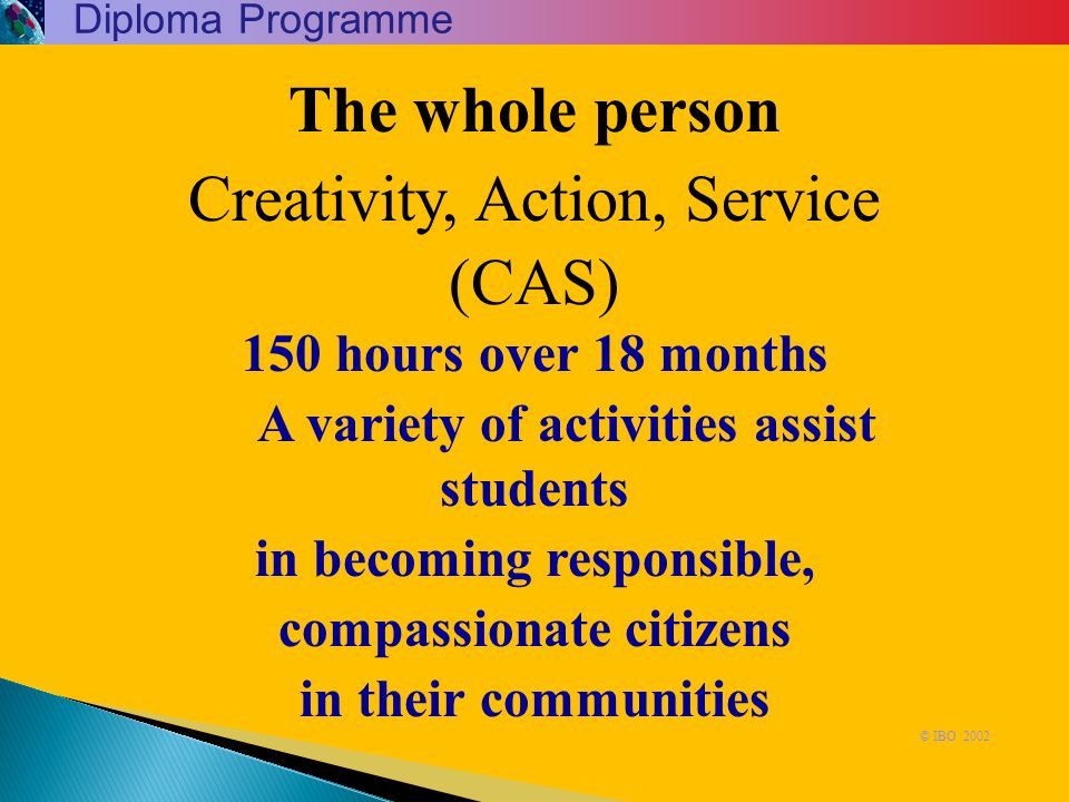 The whole person Creativity, Action, Service (CAS) 150 hours over 18 months A variety of activities assist students in becoming responsible, compassio