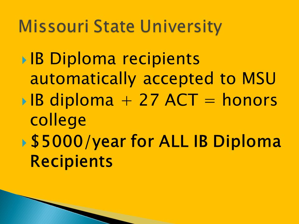  IB Diploma recipients automatically accepted to MSU  IB diploma + 27 ACT = honors college  $5000/year for ALL IB Diploma Recipients