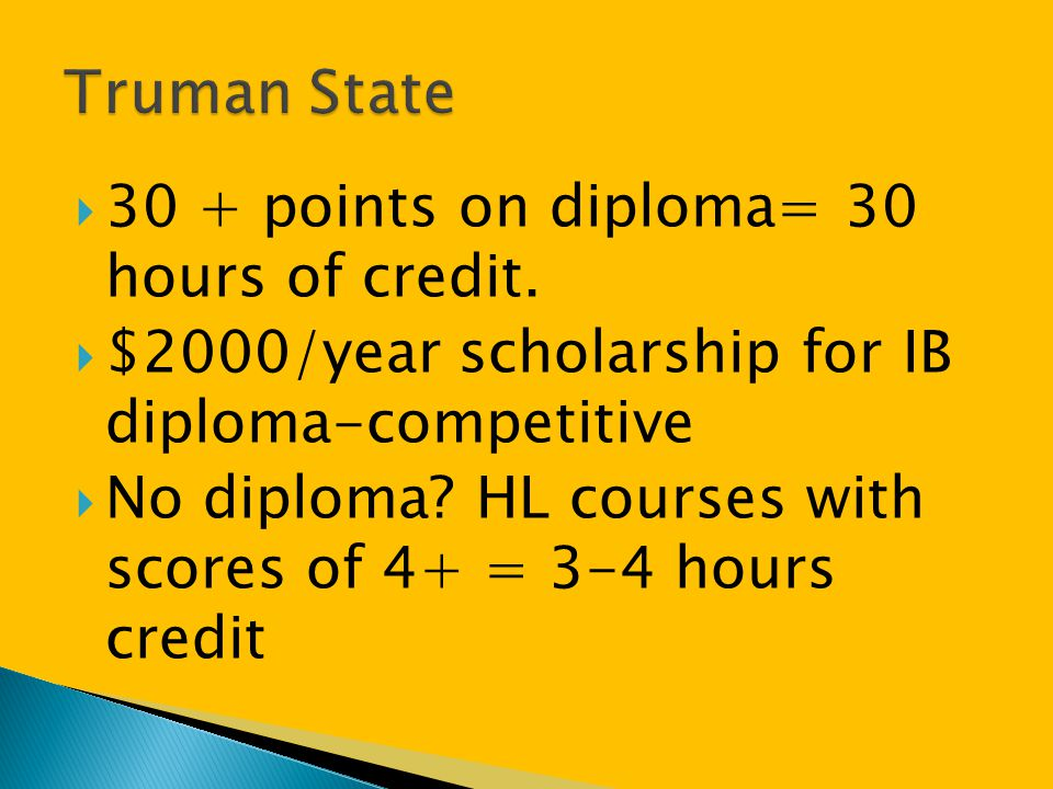  30 + points on diploma= 30 hours of credit.  $2000/year scholarship for IB diploma-competitive  No diploma? HL courses with scores of 4+ = 3-4 hou