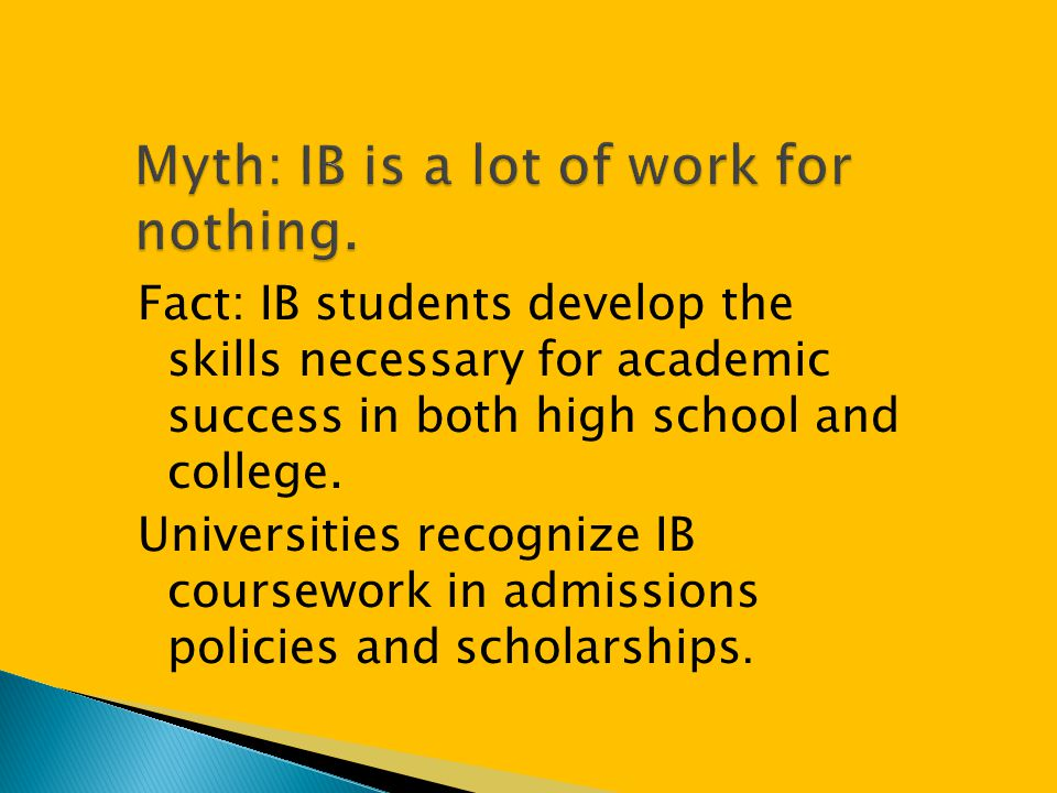Fact: IB students develop the skills necessary for academic success in both high school and college. Universities recognize IB coursework in admission